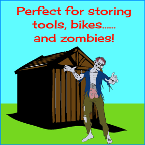 Perfect for storing tools, bikes...and zombies!