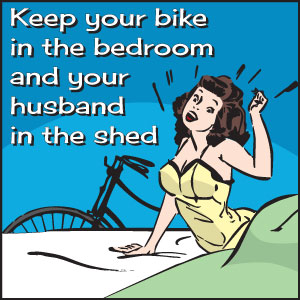 Keep your bike in the bedroom and your husband in the shed