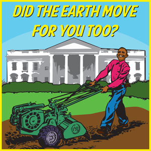 Barack Obama: Did the Earth Move for You