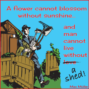 Man Cannot Live without a Garden Shed