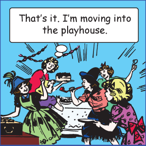That's it. I'm moving into the playhouse.