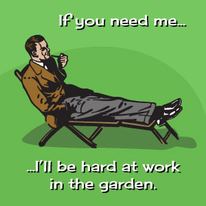 If you need me I'll be hard at work in the garden